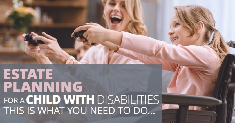 ESTATE PLANNING FOR A CHILD WITH DISABILITIES THIS IS WHAT YOU NEED TO DO-HaimanHogue